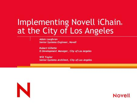 Implementing Novell iChain ® at the City of Los Angeles Adam Loughran Senior Systems Engineer, Novell Robert Gillette IS Development Manager, City of Los.