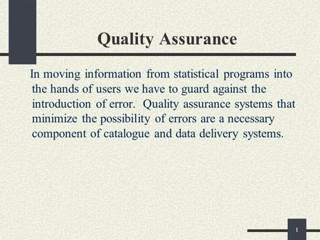 1 Quality Assurance In moving information from statistical programs into the hands of users we have to guard against the introduction of error. Quality.