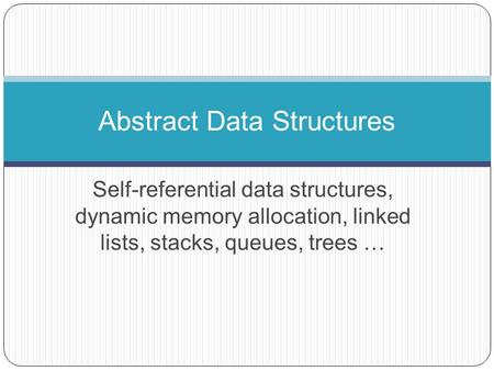 Self-referential data structures, dynamic memory allocation, <strong>linked</strong> <strong>lists</strong>, stacks, queues, trees … Abstract Data Structures.