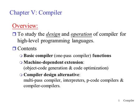 Compiler1 Chapter V: Compiler Overview: r To study the design and operation of compiler for high-level programming languages. r Contents m Basic compiler.