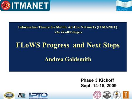 Information <strong>Theory</strong> for Mobile Ad-Hoc Networks (ITMANET): The FLoWS Project FLoWS Progress and Next Steps Andrea Goldsmith Phase 3 Kickoff Sept. 14-15,