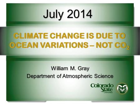 CLIMATE CHANGE IS DUE TO OCEAN VARIATIONS – NOT CO 2 William M. Gray Department of Atmospheric Science July 2014.