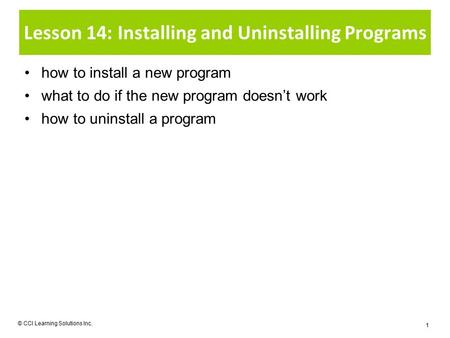 Lesson 14: Installing and Uninstalling Programs how to install a new program what to do if the new program doesn't work how to uninstall a program © CCI.