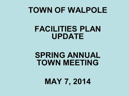 TOWN OF WALPOLE FACILITIES PLAN UPDATE SPRING ANNUAL TOWN MEETING MAY 7, 2014.