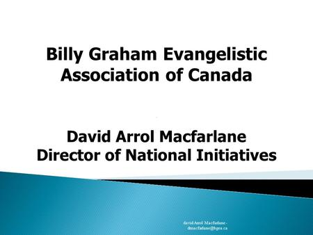 Billy Graham Evangelistic Association of Canada David Arrol Macfarlane Director of National Initiatives david Arrol Macfarlane -