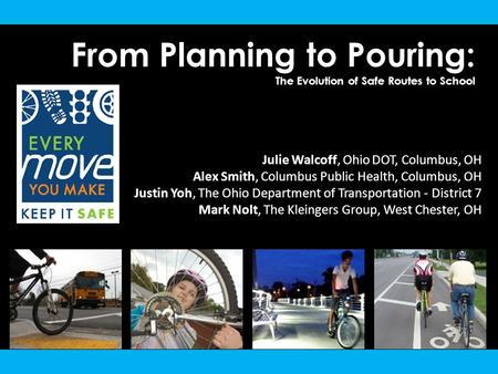 From Planning to Pouring: The Evolution of Safe Routes to School Julie Walcoff, Ohio DOT, Columbus, OH Alex Smith, Columbus Public Health, Columbus, OH.