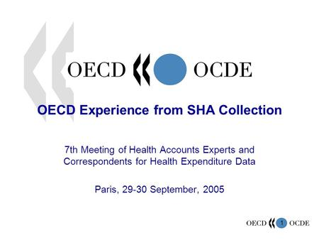 1 OECD Experience from SHA Collection 7th Meeting of Health Accounts Experts and Correspondents for Health Expenditure Data Paris, 29-30 September, 2005.