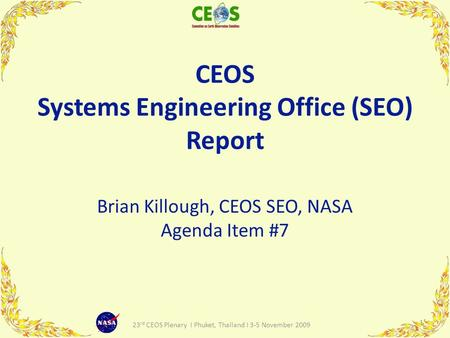 CEOS Systems Engineering Office (SEO) Report Brian Killough, CEOS SEO, NASA Agenda Item #7 1 23 rd CEOS Plenary I Phuket, Thailand I 3-5 November 2009.