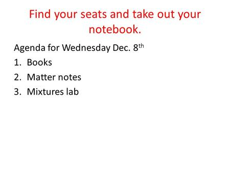Find your seats and take out your notebook. Agenda for Wednesday Dec. 8 th 1.Books 2.Matter notes 3.Mixtures lab.