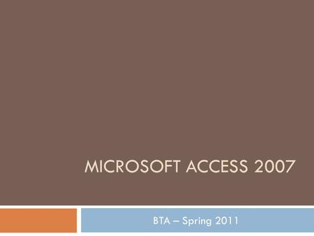 MICROSOFT ACCESS 2007 BTA – Spring 2011. What is Access?  Microsoft Access is a database management system…this means that it contains database information.