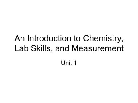 An Introduction to Chemistry, Lab Skills, and Measurement Unit 1.