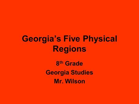 Georgia's Five Physical Regions 8 th Grade Georgia Studies Mr. Wilson.