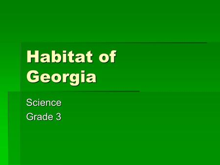 Habitat of Georgia Science Grade 3 Where does an organism lives? A Habitat.