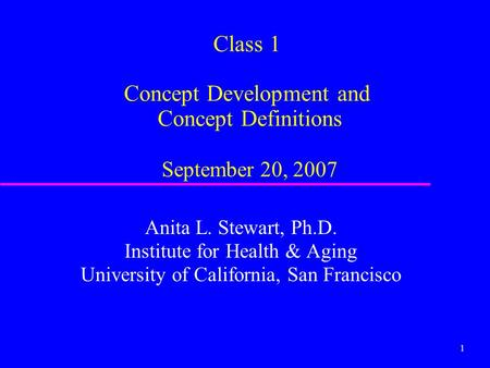 1 Class 1 Concept Development and Concept <strong>Definitions</strong> September 20, 2007 Anita L. Stewart, Ph.D. Institute for Health & Aging University of California,