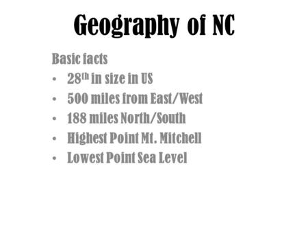 Geography of NC Basic facts 28 th in size in US 500 miles from East/West 188 miles North/South Highest Point Mt. Mitchell Lowest Point Sea Level.