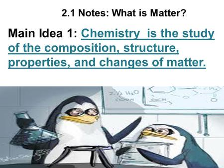 2.1 Notes: What is Matter? Main Idea 1: Chemistry is the study of the composition, structure, properties, and changes of matter.