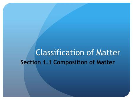 Classification of Matter Section 1.1 Composition of Matter.
