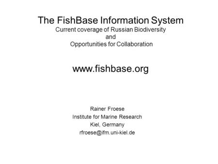 The FishBase Information System Current coverage of Russian Biodiversity and Opportunities for Collaboration www.fishbase.org Rainer Froese Institute for.