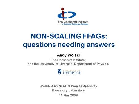 NON-SCALING FFAGs: questions needing answers Andy Wolski The Cockcroft Institute, and the University of Liverpool Department of Physics. BASROC-CONFORM.