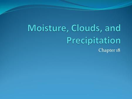 Chapter 18. Water In The Atmosphere Water Vapor Source of all Condensation and Precipitation Most important gas in the atmosphere Only makes up about.