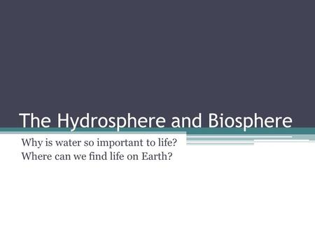 The Hydrosphere and Biosphere Why is water so important to life? Where can we find life on Earth?