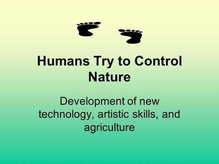 Humans Try to Control Nature Development of new technology, artistic skills, and agriculture.