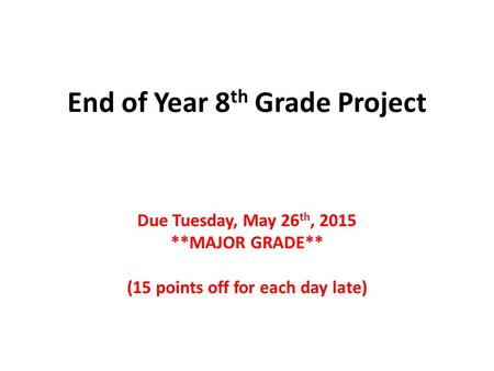 End of Year 8 th Grade Project Due Tuesday, May 26 th, 2015 **MAJOR GRADE** (15 points off for each day late)