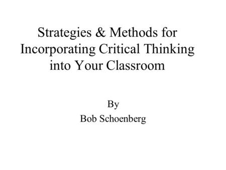Strategies & Methods for Incorporating Critical Thinking into Your Classroom By Bob Schoenberg.