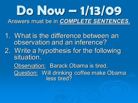 Do Now – 1/13/09 Answers must be in COMPLETE SENTENCES. 1. What is the difference between an observation and an inference? 2. Write a hypothesis for the.