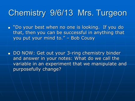"Chemistry 9/6/13 Mrs. Turgeon ""Do your best when no one is looking. If you do that, then you can be successful in anything that you put your mind to."""