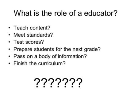 What is the role of a educator? Teach content? Meet standards? Test scores? Prepare students for the next grade? Pass on a body of information? Finish.