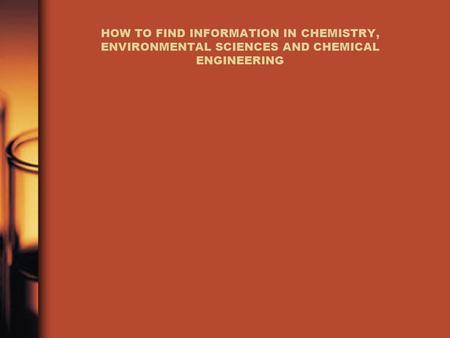 HOW TO FIND INFORMATION IN <strong>CHEMISTRY</strong>, <strong>ENVIRONMENTAL</strong> SCIENCES AND CHEMICAL ENGINEERING.