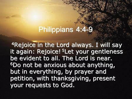 Philippians 4:4-9 4 Rejoice in the Lord always. I will say it again: Rejoice! 5 Let your gentleness be evident to all. The Lord is near. 6 Do not be anxious.