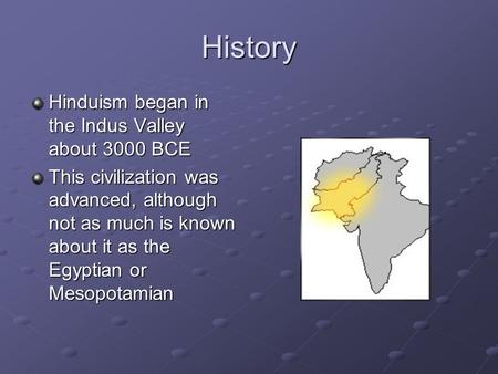 History Hinduism began in the Indus Valley about 3000 BCE This civilization was advanced, although not as much is known about it as the Egyptian or Mesopotamian.