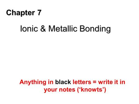 Chapter 7 Ionic & Metallic Bonding Anything in black letters = write it in your notes ('knowts')