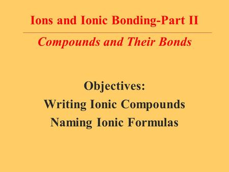 Ions and Ionic Bonding-Part II Compounds and Their Bonds Objectives: Writing Ionic Compounds Naming Ionic Formulas.
