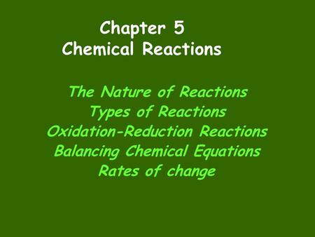 Chapter 5 Chemical Reactions The Nature of Reactions Types of Reactions Oxidation-Reduction Reactions Balancing Chemical Equations Rates of change.