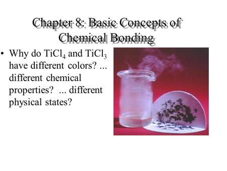 Chapter 8: Basic Concepts of Chemical Bonding Why do TiCl 4 and TiCl 3 have different colors?... different chemical properties?... different physical states?