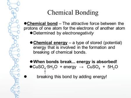 Chemical Bonding Chemical bond – The attractive force between the protons of one atom for the electrons of another atom Determined by electronegativity.