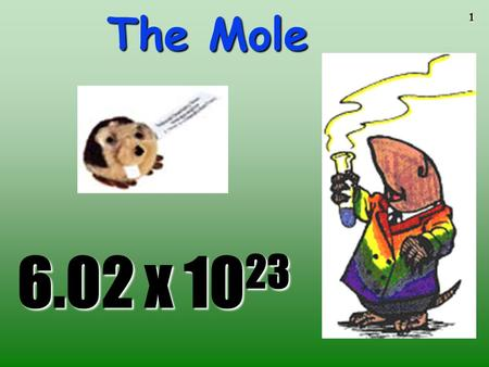1 The Mole 6.02 x 10 23 2 The Mole A counting unit Similar to a dozen, except instead of 12, it's 602 billion trillion 602,000,000,000,000,000,000,000.