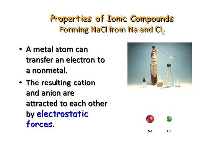 Properties of Ionic Compounds Forming NaCl from Na and Cl 2 A metal atom can transfer an electron to a nonmetal. A metal atom can transfer an electron.