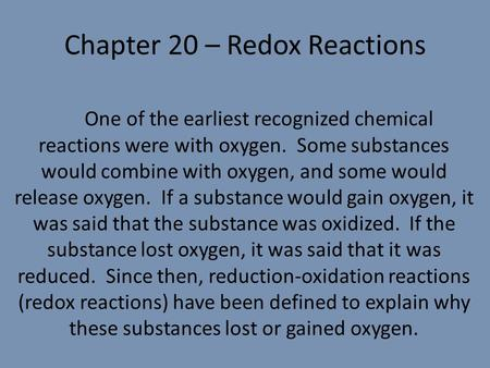 Chapter 20 – Redox Reactions One of the earliest recognized chemical reactions were with oxygen. Some substances would combine with oxygen, and some would.