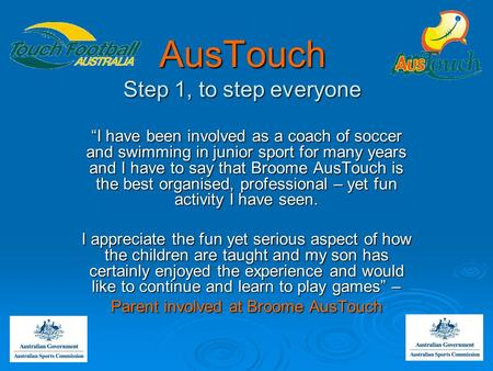 "AusTouch Step 1, to step everyone ""I have been involved as a coach of soccer and swimming in junior sport for many years and I have to say that Broome."