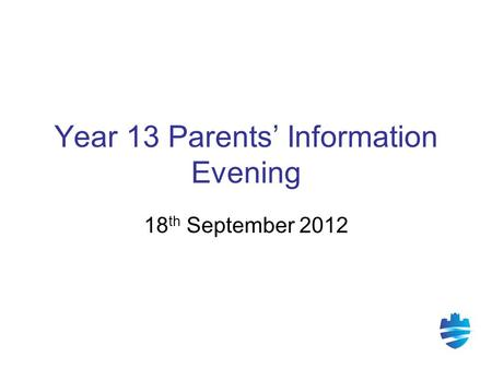 Year 13 Parents' Information Evening 18 th September 2012.