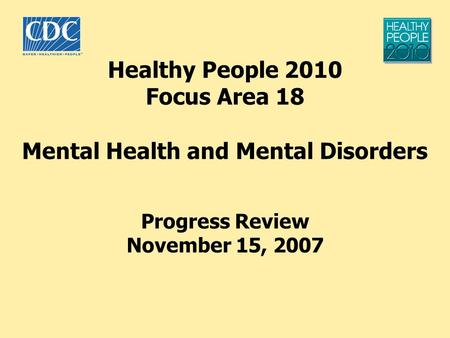 Healthy People 2010 Focus Area 18 Mental Health and Mental Disorders Progress Review November 15, 2007.