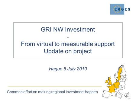 GRI NW Investment - From virtual to measurable support Update on project Common effort on making regional investment happen Hague 5 July 2010.