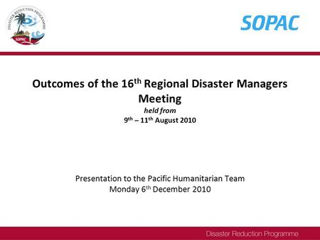 Outcomes of the 16 th Regional Disaster Managers Meeting held from 9 th – 11 th August 2010 Presentation to the Pacific Humanitarian Team Monday 6 th December.