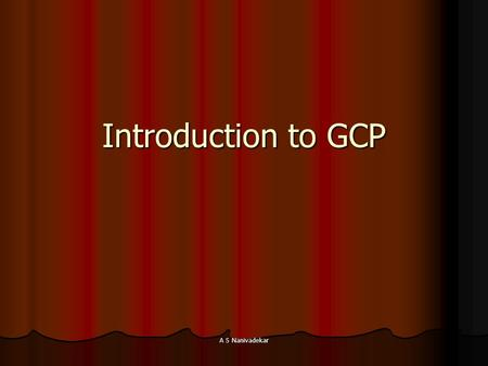 A S Nanivadekar Introduction to GCP. A S Nanivadekar Outline Definition and scope Definition and scope Purpose of clinical research Purpose of clinical.
