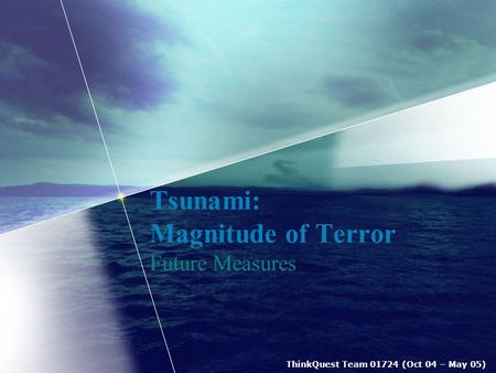 ThinkQuest Team 01724 (Oct 04 – May 05) <strong>Tsunami</strong>: Magnitude of Terror Future Measures.