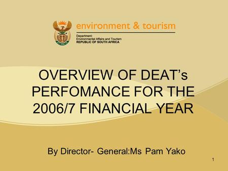 1 OVERVIEW OF DEAT's PERFOMANCE <strong>FOR</strong> THE 2006/7 FINANCIAL YEAR By Director- General:Ms Pam Yako.
